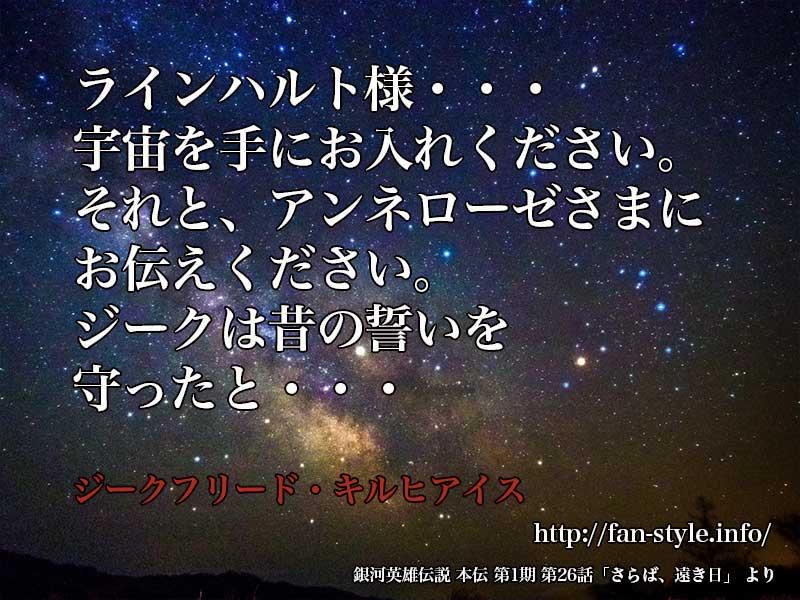 「ラインハルト様・・・宇宙を手にお入れください。それと、アンネローゼさまにお伝えください。ジークは昔の誓いを守ったと・・・」ジーク・フリード・キルヒアイス